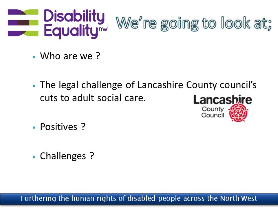  Disability Equality (nw) Ltd is a 'Disabled People's Organisation' (i.e disabled people form the majority of our customers, staff, trustees, volunteers and members).