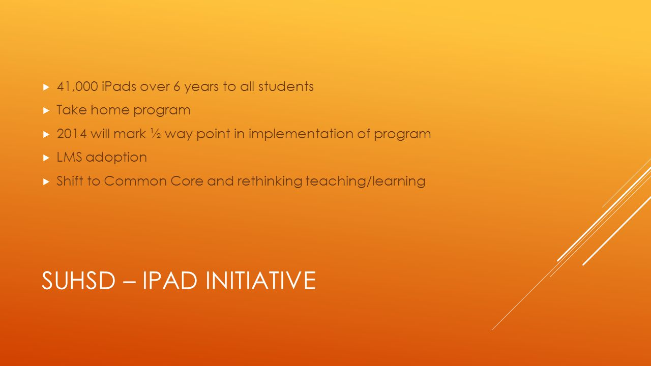 SUHSD – IPAD INITIATIVE  41,000 iPads over 6 years to all students  Take home program  2014 will mark ½ way point in implementation of program  LMS adoption  Shift to Common Core and rethinking teaching/learning