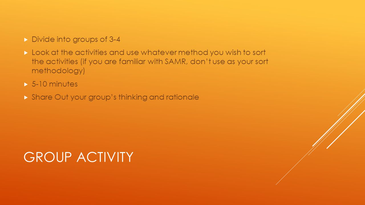 GROUP ACTIVITY  Divide into groups of 3-4  Look at the activities and use whatever method you wish to sort the activities (if you are familiar with SAMR, don't use as your sort methodology)  5-10 minutes  Share Out your group's thinking and rationale