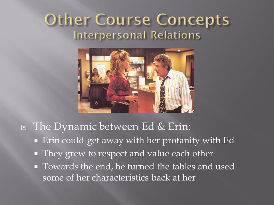  The Dynamic between Ed & Erin:  Erin could get away with her profanity with Ed  They grew to respect and value each other  Towards the end, he turned the tables and used some of her characteristics back at her