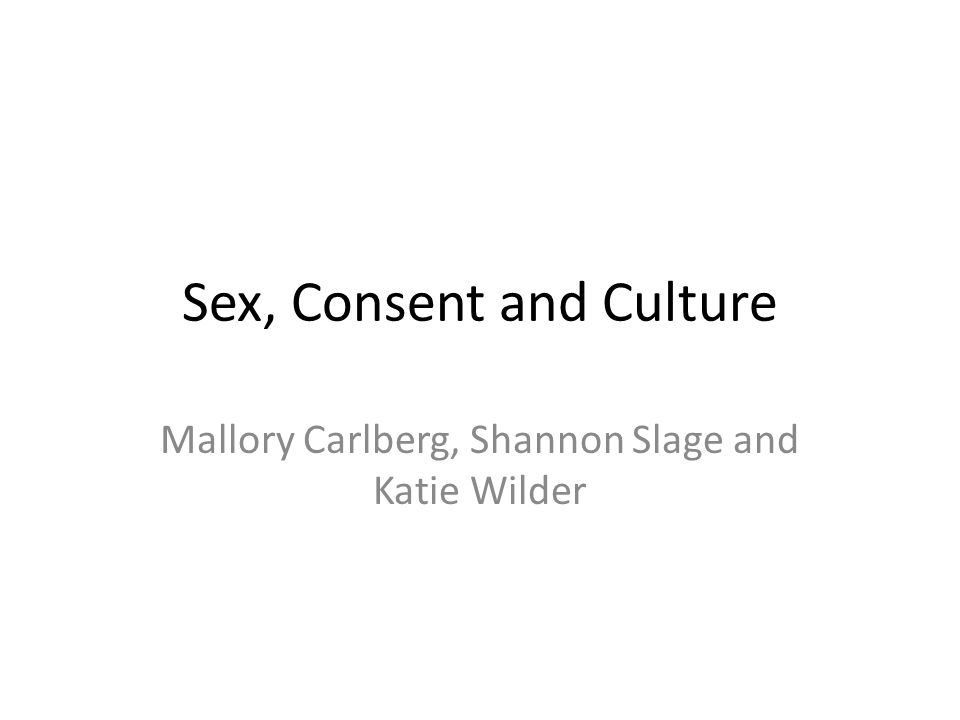 Sex, Consent and Culture Mallory Carlberg, Shannon Slage and Katie Wilder