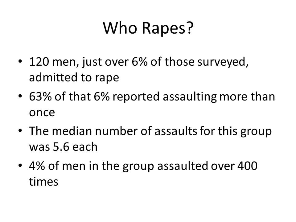 Who Rapes? 120 men, just over 6% of those surveyed, admitted to rape 63% of that 6% reported assaulting more than once The median number of assaults f