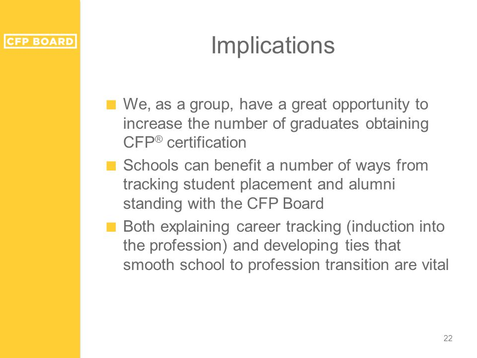 Implications ■ We, as a group, have a great opportunity to increase the number of graduates obtaining CFP ® certification ■ Schools can benefit a number of ways from tracking student placement and alumni standing with the CFP Board ■ Both explaining career tracking (induction into the profession) and developing ties that smooth school to profession transition are vital 22