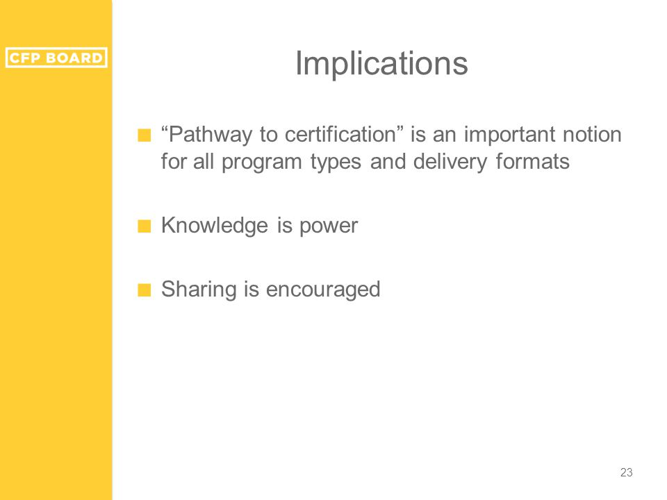Implications ■ Pathway to certification is an important notion for all program types and delivery formats ■ Knowledge is power ■ Sharing is encouraged 23