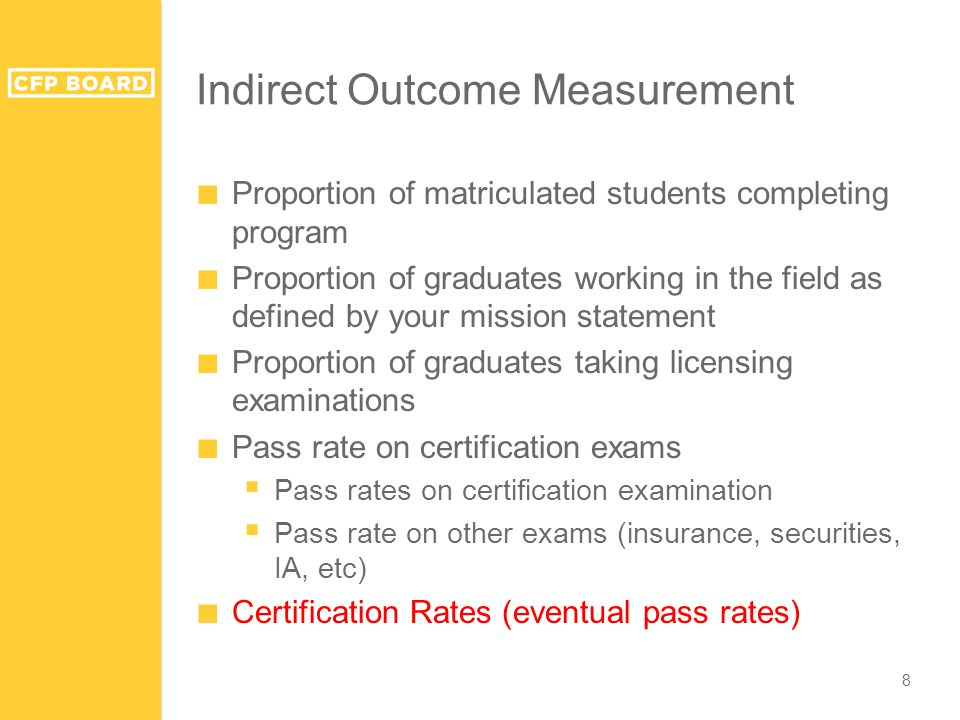 Indirect Outcome Measurement ■ Proportion of matriculated students completing program ■ Proportion of graduates working in the field as defined by your mission statement ■ Proportion of graduates taking licensing examinations ■ Pass rate on certification exams  Pass rates on certification examination  Pass rate on other exams (insurance, securities, IA, etc) ■ Certification Rates (eventual pass rates) 8