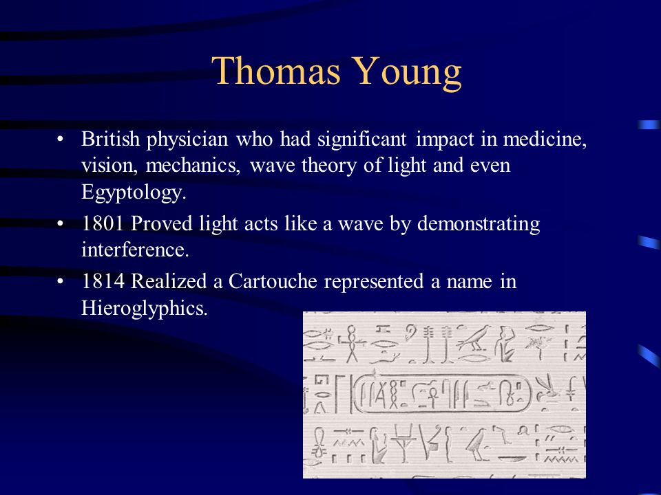 Thomas Young British physician who had significant impact in medicine, vision, mechanics, wave theory of light and even Egyptology.