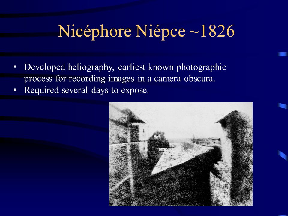 Nicéphore Niépce ~1826 Developed heliography, earliest known photographic process for recording images in a camera obscura.