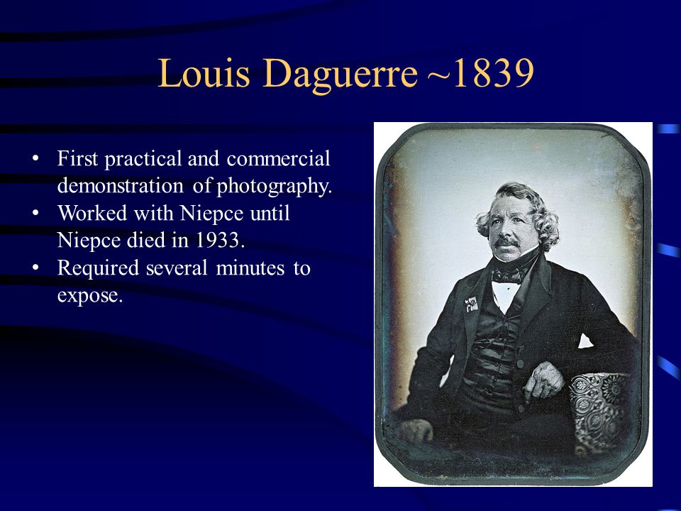 Louis Daguerre ~1839 First practical and commercial demonstration of photography.
