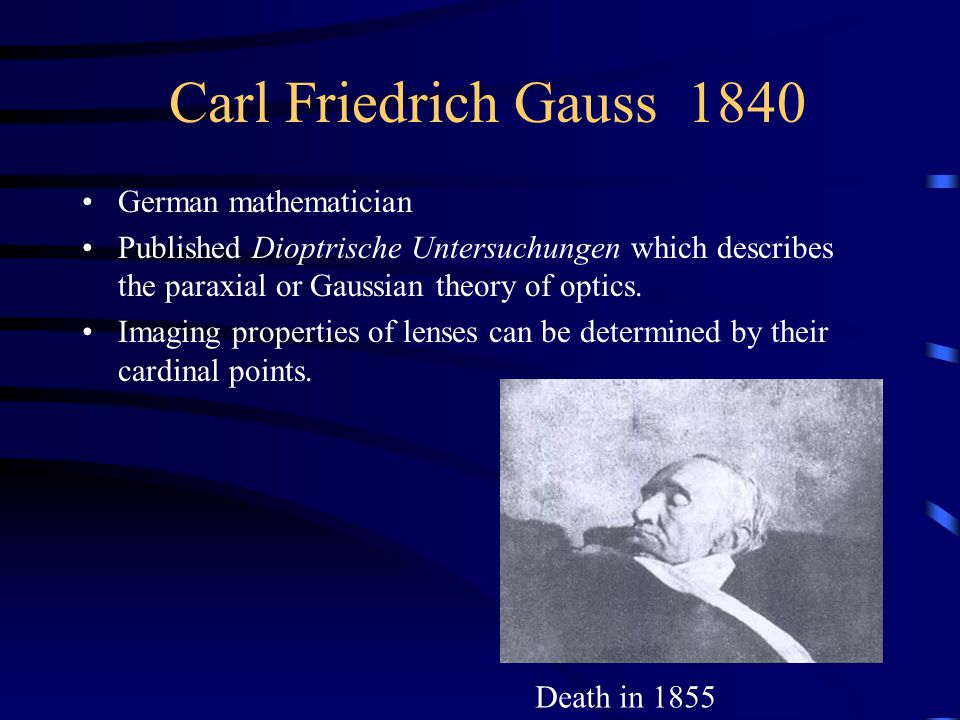 Carl Friedrich Gauss 1840 German mathematician Published Dioptrische Untersuchungen which describes the paraxial or Gaussian theory of optics.