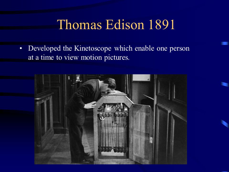 Thomas Edison 1891 Developed the Kinetoscope which enable one person at a time to view motion pictures.