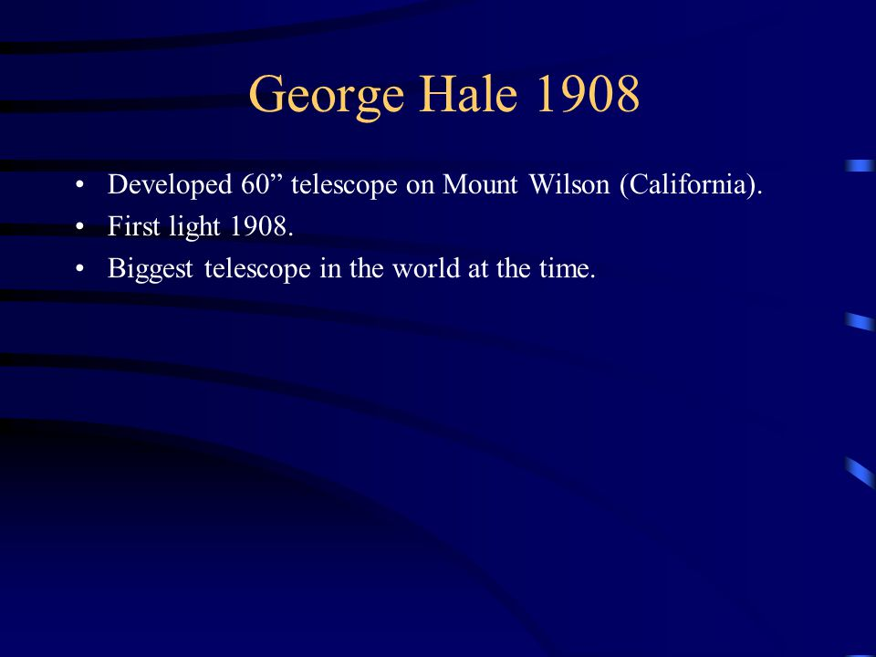George Hale 1908 Developed 60 telescope on Mount Wilson (California).