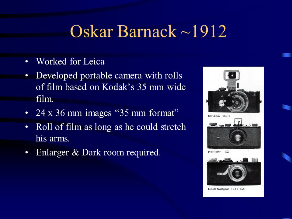 Oskar Barnack ~1912 Worked for Leica Developed portable camera with rolls of film based on Kodak's 35 mm wide film.