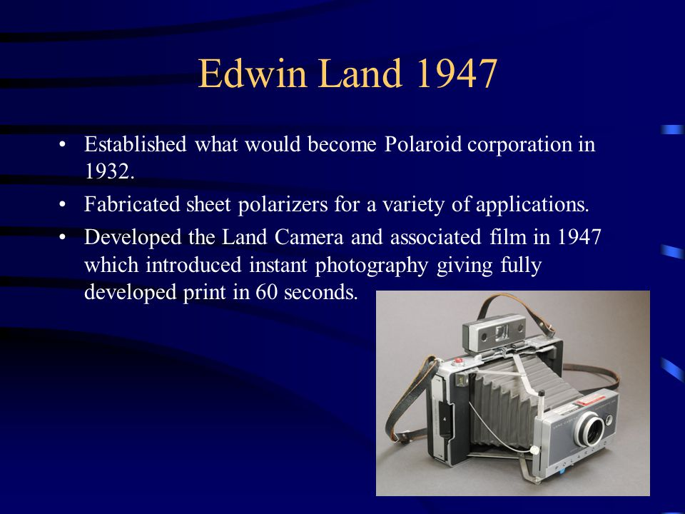 Edwin Land 1947 Established what would become Polaroid corporation in 1932.
