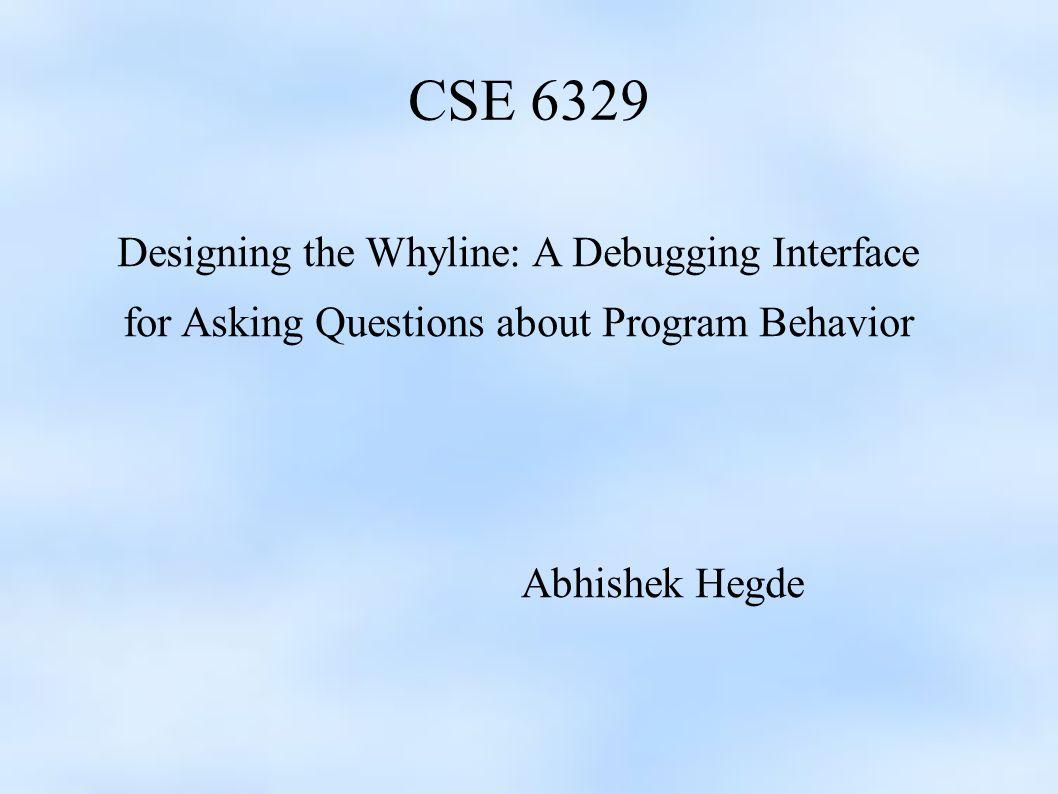 CSE 6329 Designing the Whyline: A Debugging Interface for Asking Questions about Program Behavior Abhishek Hegde