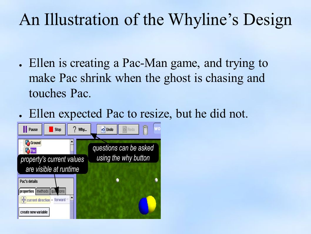 An Illustration of the Whyline's Design ● Ellen is creating a Pac-Man game, and trying to make Pac shrink when the ghost is chasing and touches Pac.
