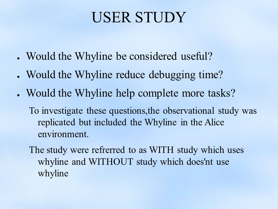 USER STUDY ● Would the Whyline be considered useful.
