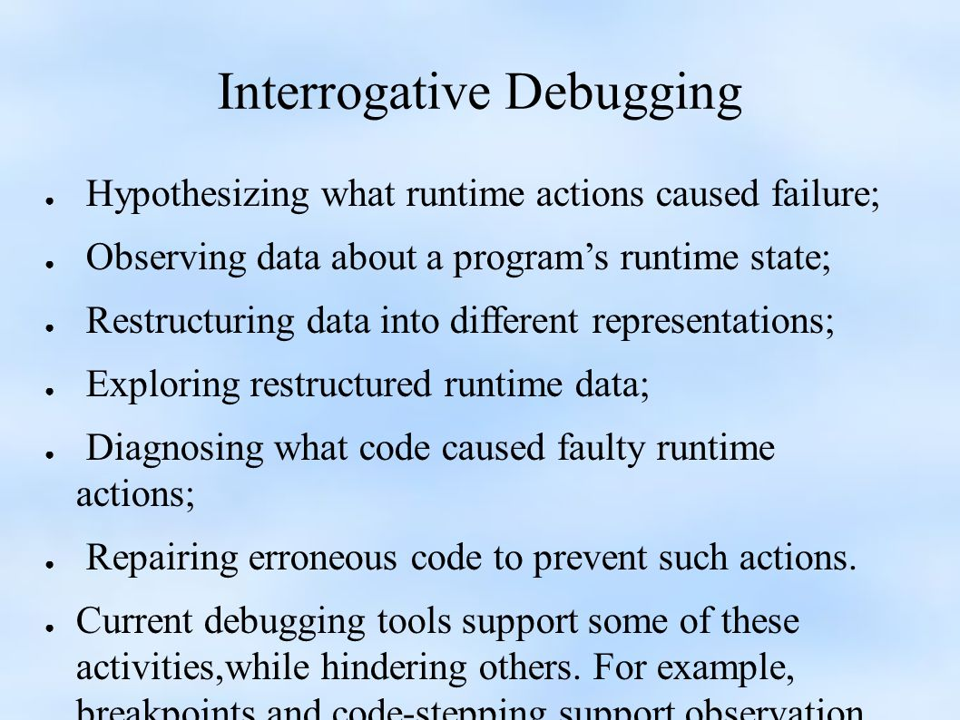 Interrogative Debugging ● Hypothesizing what runtime actions caused failure; ● Observing data about a program's runtime state; ● Restructuring data into different representations; ● Exploring restructured runtime data; ● Diagnosing what code caused faulty runtime actions; ● Repairing erroneous code to prevent such actions.