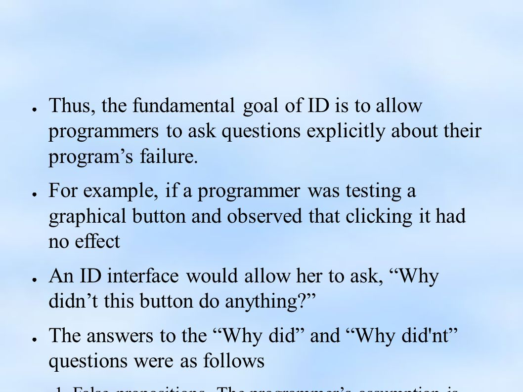 ● Thus, the fundamental goal of ID is to allow programmers to ask questions explicitly about their program's failure.