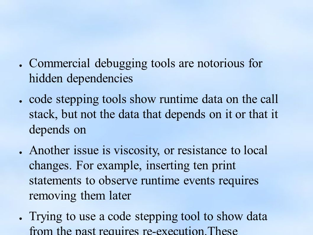 ● Commercial debugging tools are notorious for hidden dependencies ● code stepping tools show runtime data on the call stack, but not the data that depends on it or that it depends on ● Another issue is viscosity, or resistance to local changes.