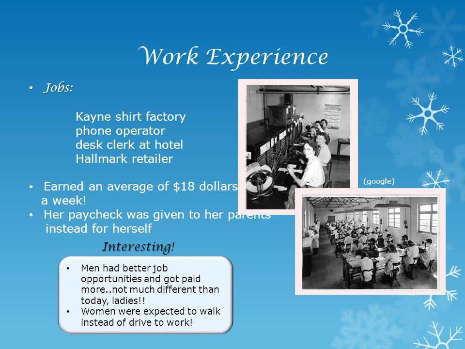 Work Experience Jobs: Jobs: Kayne shirt factory phone operator desk clerk at hotel Hallmark retailer Earned an average of $18 dollars a week! Her payc