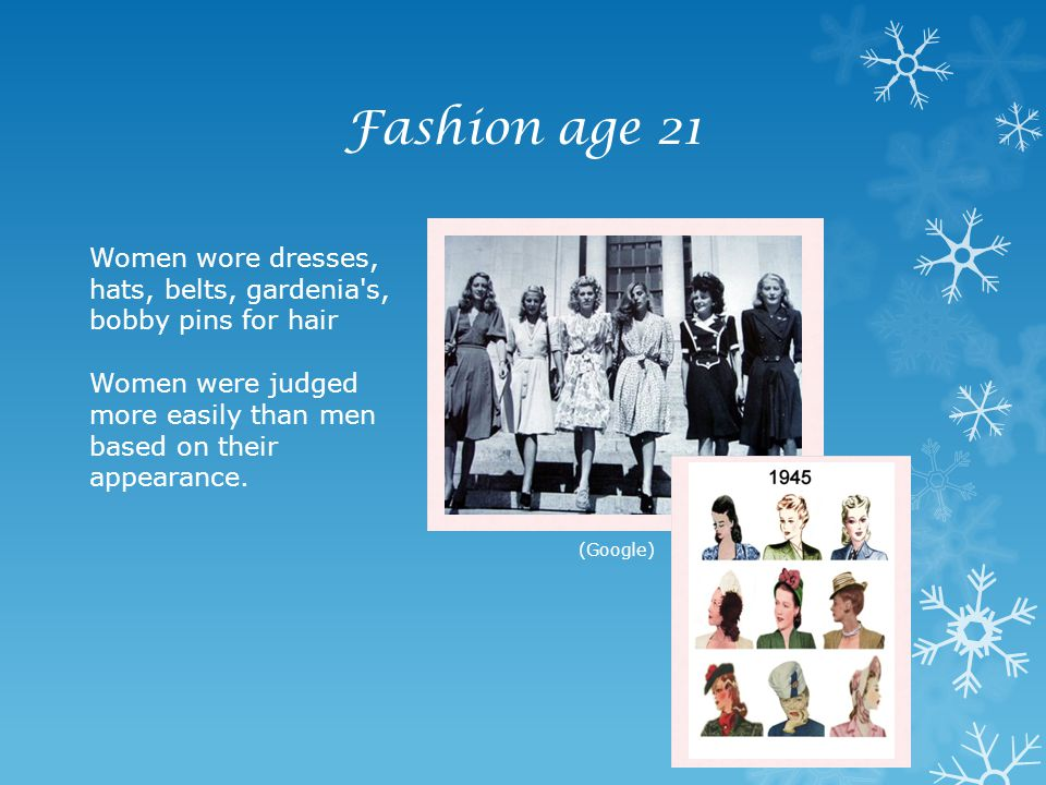 Fashion age 21 Women wore dresses, hats, belts, gardenia s, bobby pins for hair Women were judged more easily than men based on their appearance.