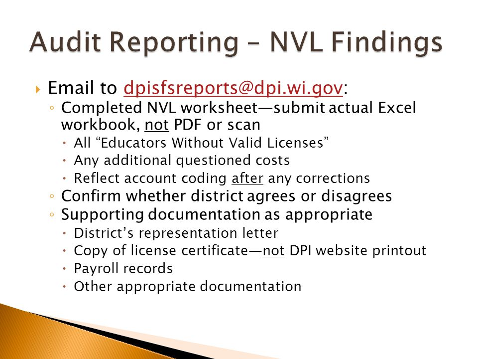  Email to dpisfsreports@dpi.wi.gov:dpisfsreports@dpi.wi.gov ◦ Completed NVL worksheet—submit actual Excel workbook, not PDF or scan  All Educators Without Valid Licenses  Any additional questioned costs  Reflect account coding after any corrections ◦ Confirm whether district agrees or disagrees ◦ Supporting documentation as appropriate  District's representation letter  Copy of license certificate—not DPI website printout  Payroll records  Other appropriate documentation