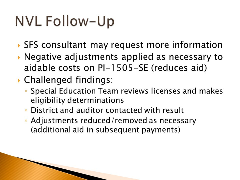  SFS consultant may request more information  Negative adjustments applied as necessary to aidable costs on PI-1505-SE (reduces aid)  Challenged findings: ◦ Special Education Team reviews licenses and makes eligibility determinations ◦ District and auditor contacted with result ◦ Adjustments reduced/removed as necessary (additional aid in subsequent payments)