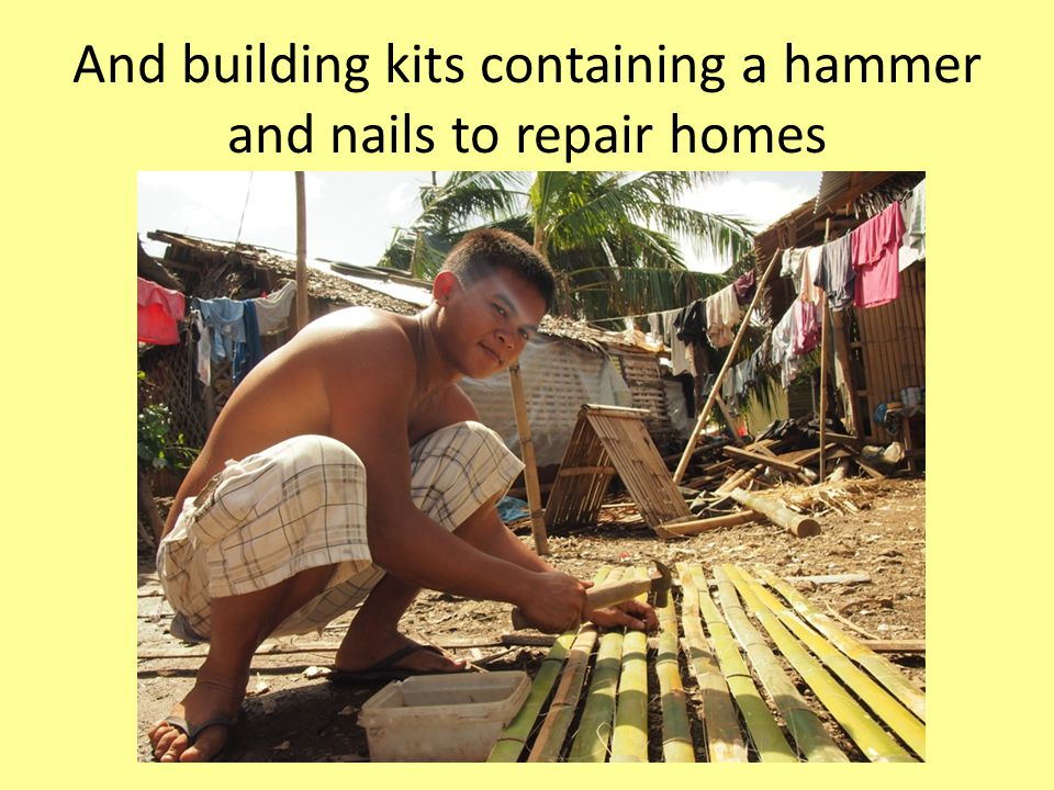 And building kits containing a hammer and nails to repair homes