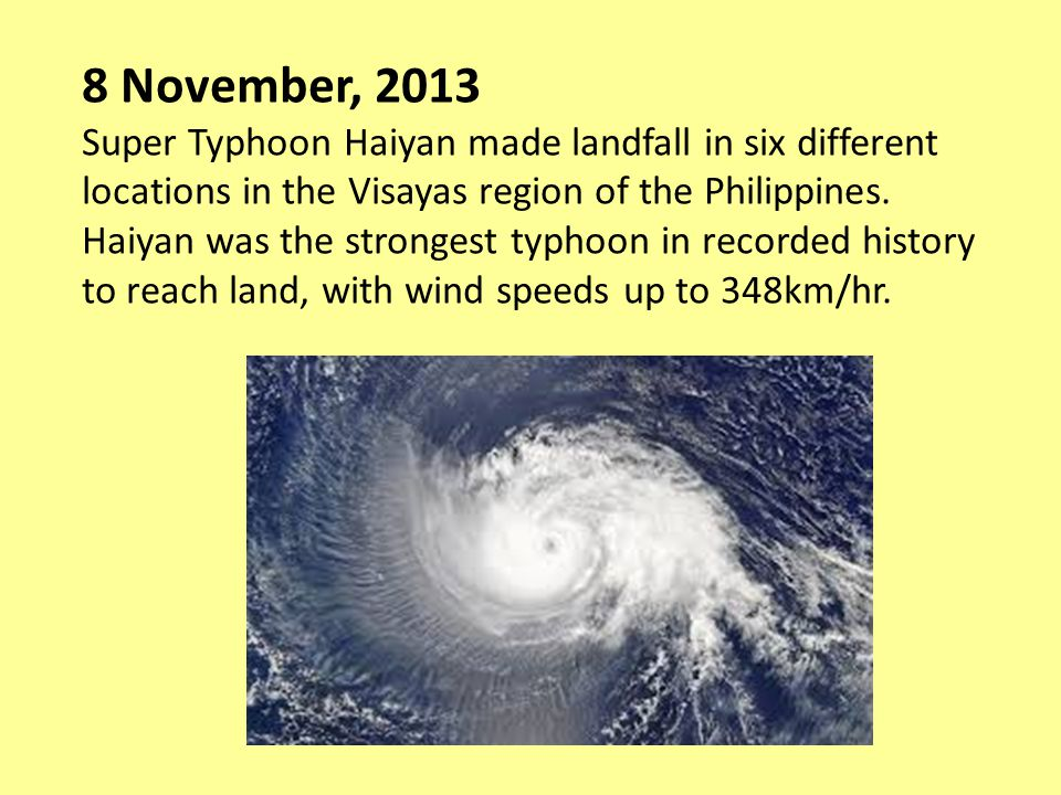 8 November, 2013 Super Typhoon Haiyan made landfall in six different locations in the Visayas region of the Philippines. Haiyan was the strongest typh