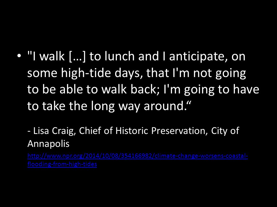 I walk […] to lunch and I anticipate, on some high-tide days, that I m not going to be able to walk back; I m going to have to take the long way around. - Lisa Craig, Chief of Historic Preservation, City of Annapolis http://www.npr.org/2014/10/08/354166982/climate-change-worsens-coastal- flooding-from-high-tides