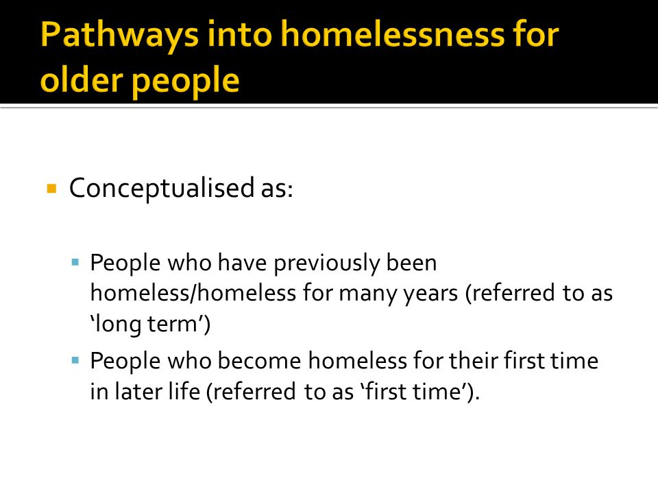  Conceptualised as:  People who have previously been homeless/homeless for many years (referred to as 'long term')  People who become homeless for their first time in later life (referred to as 'first time').