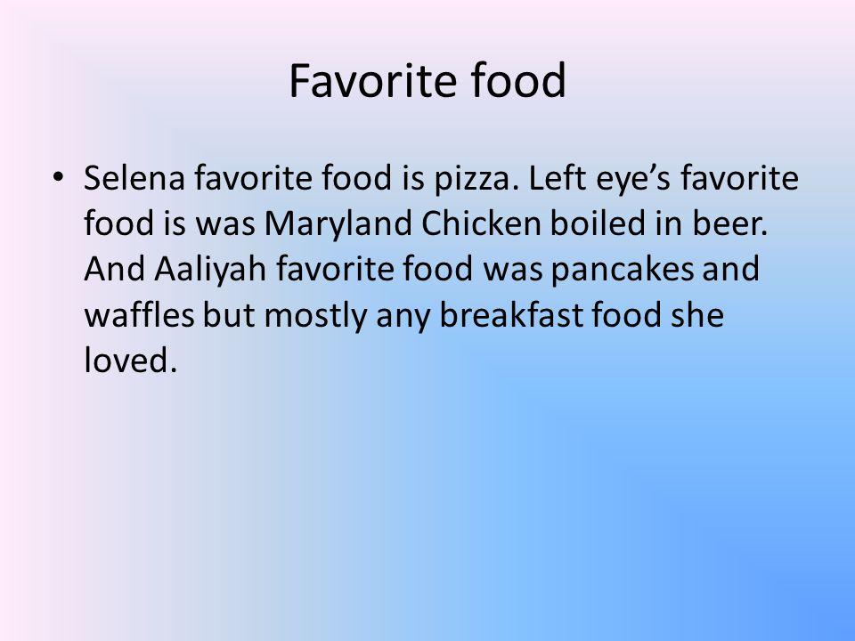 Favorite food Selena favorite food is pizza. Left eye's favorite food is was Maryland Chicken boiled in beer. And Aaliyah favorite food was pancakes a