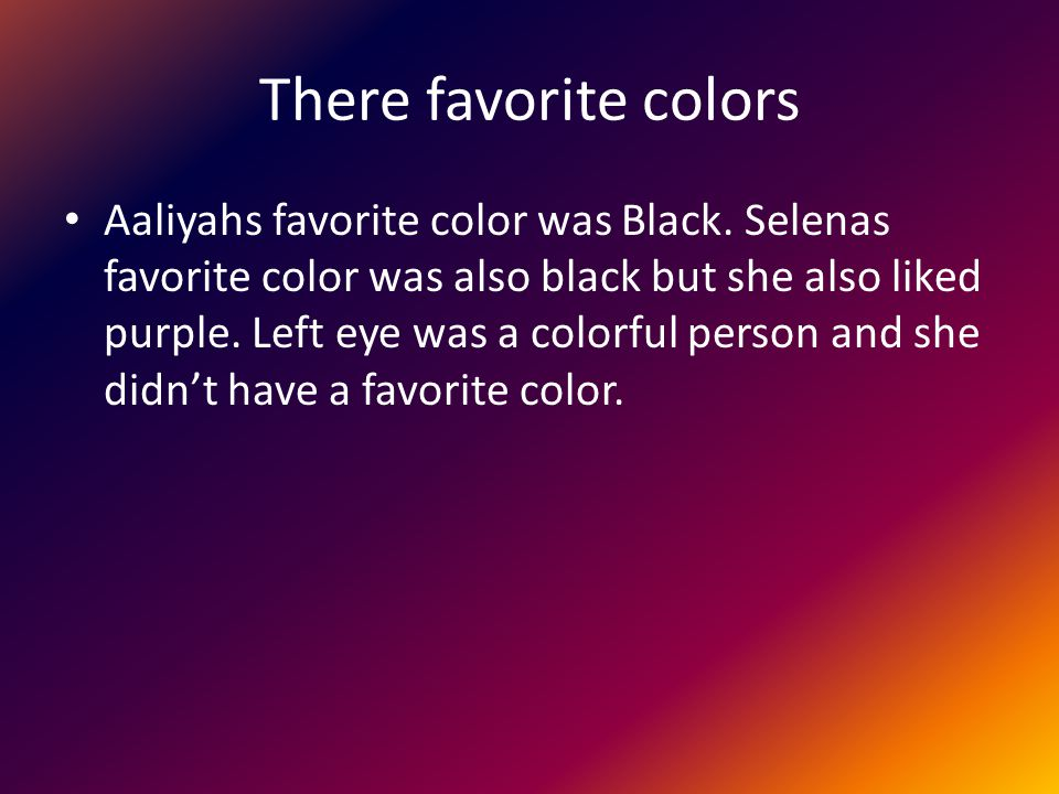 There favorite colors Aaliyahs favorite color was Black. Selenas favorite color was also black but she also liked purple. Left eye was a colorful pers