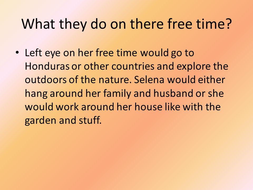 What they do on there free time? Left eye on her free time would go to Honduras or other countries and explore the outdoors of the nature. Selena woul