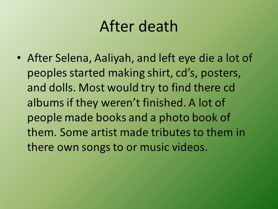After death After Selena, Aaliyah, and left eye die a lot of peoples started making shirt, cd's, posters, and dolls. Most would try to find there cd a