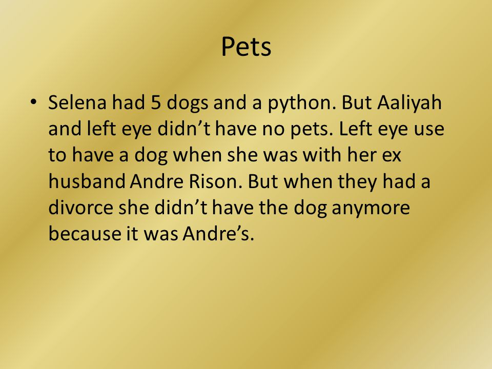 Pets Selena had 5 dogs and a python. But Aaliyah and left eye didn't have no pets. Left eye use to have a dog when she was with her ex husband Andre R