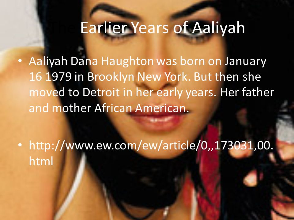 The Earlier Years of Aaliyah Aaliyah Dana Haughton was born on January 16 1979 in Brooklyn New York. But then she moved to Detroit in her early years.