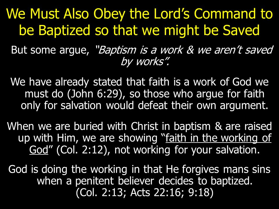 We Must Also Obey the Lord's Command to be Baptized so that we might be Saved But some argue, Baptism is a work & we aren't saved by works .
