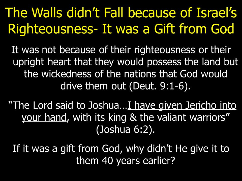 The Walls didn't Fall because of Israel's Righteousness- It was a Gift from God It was not because of their righteousness or their upright heart that they would possess the land but the wickedness of the nations that God would drive them out (Deut.