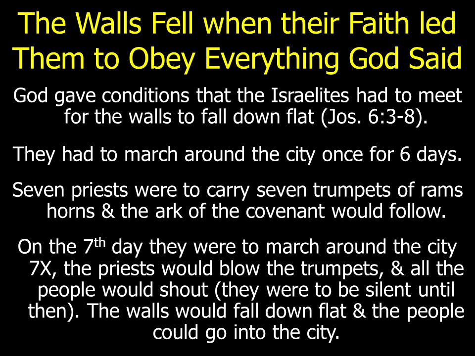 The Walls Fell when their Faith led Them to Obey Everything God Said God gave conditions that the Israelites had to meet for the walls to fall down flat (Jos.