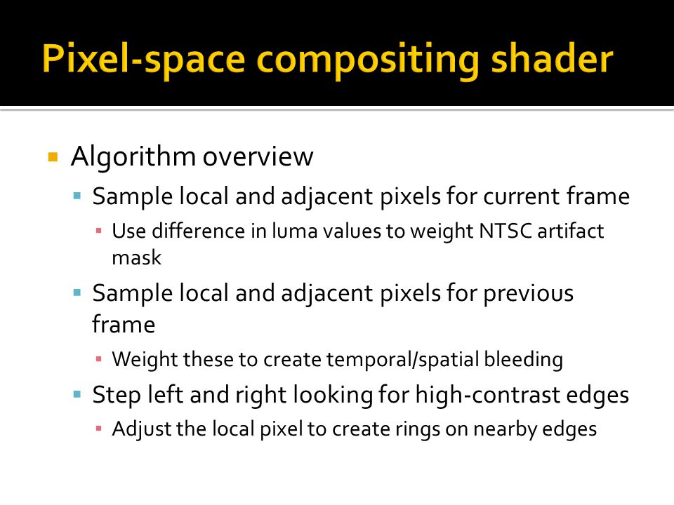  Algorithm overview  Sample local and adjacent pixels for current frame ▪ Use difference in luma values to weight NTSC artifact mask  Sample local