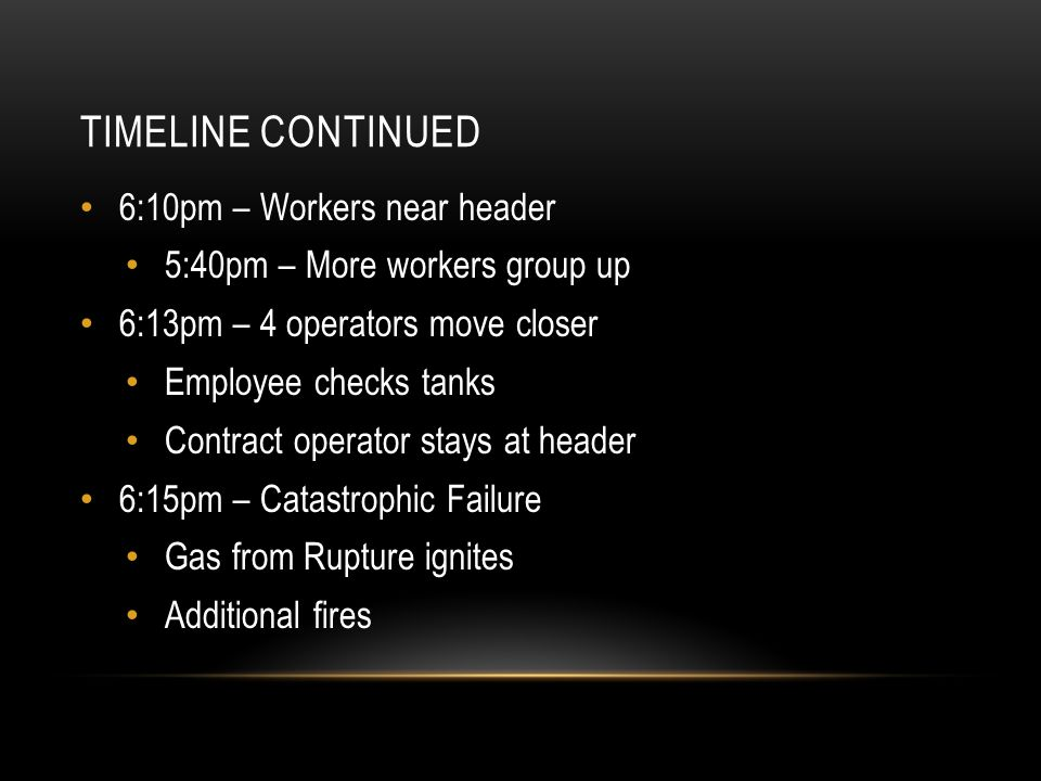 TIMELINE CONTINUED 6:10pm – Workers near header 5:40pm – More workers group up 6:13pm – 4 operators move closer Employee checks tanks Contract operato