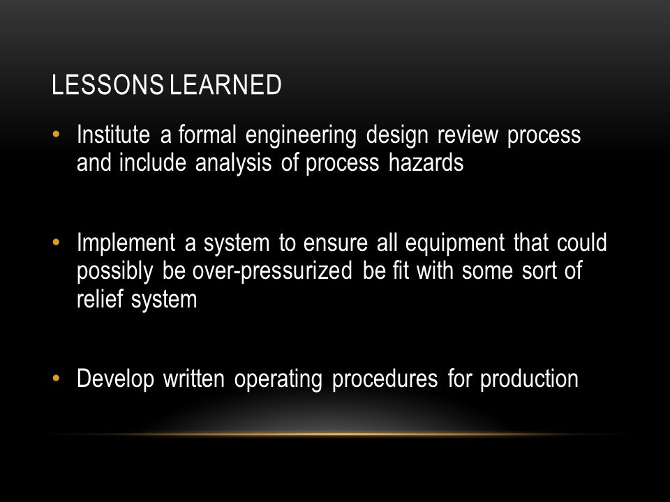 LESSONS LEARNED Institute a formal engineering design review process and include analysis of process hazards Implement a system to ensure all equipmen