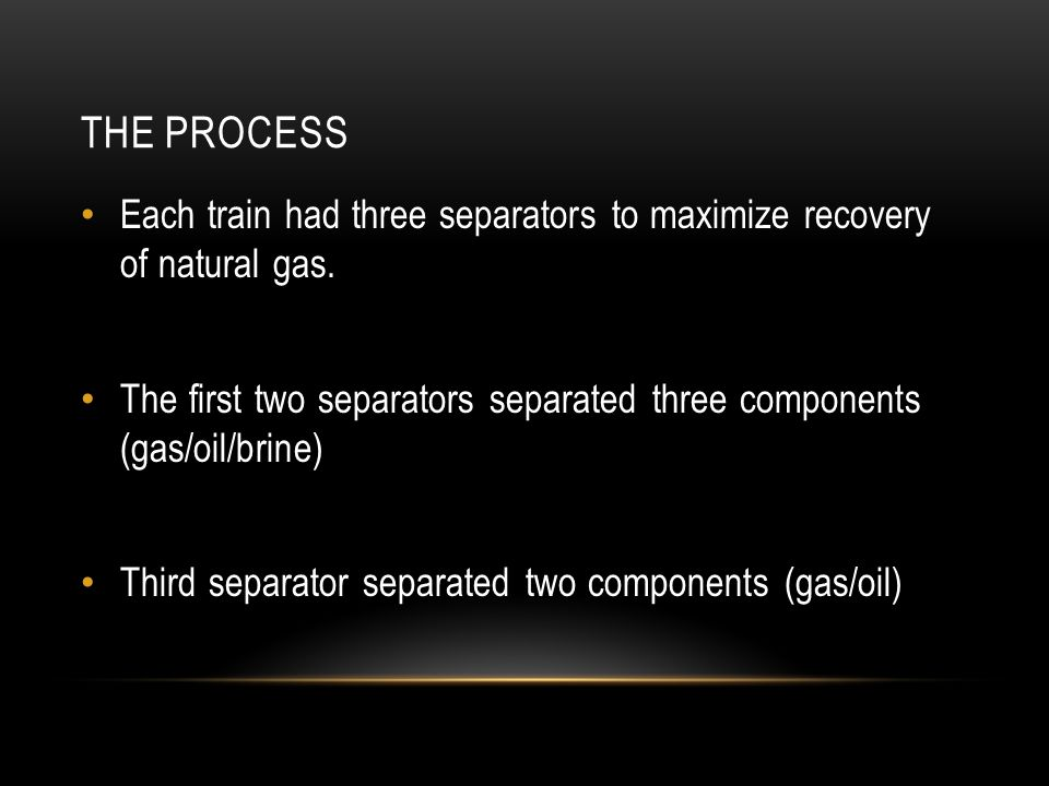 THE PROCESS Each train had three separators to maximize recovery of natural gas. The first two separators separated three components (gas/oil/brine) T