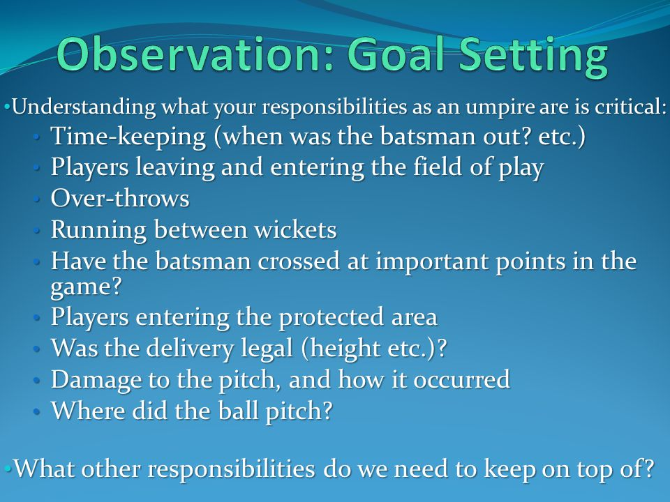 Understanding what your responsibilities as an umpire are is critical: Understanding what your responsibilities as an umpire are is critical: Time-keeping (when was the batsman out.