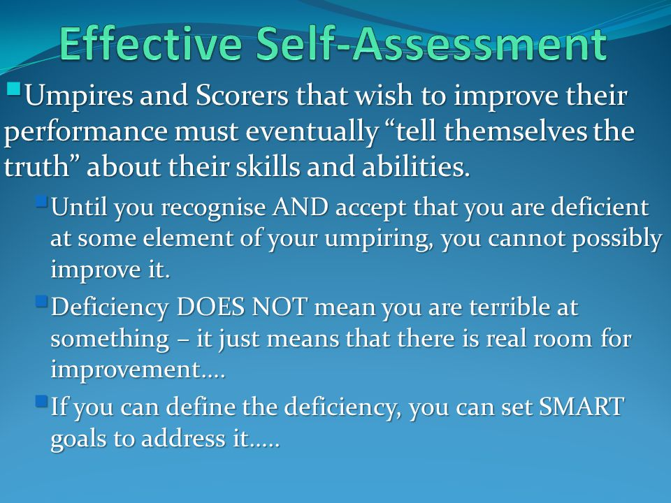  Umpires and Scorers that wish to improve their performance must eventually tell themselves the truth about their skills and abilities.