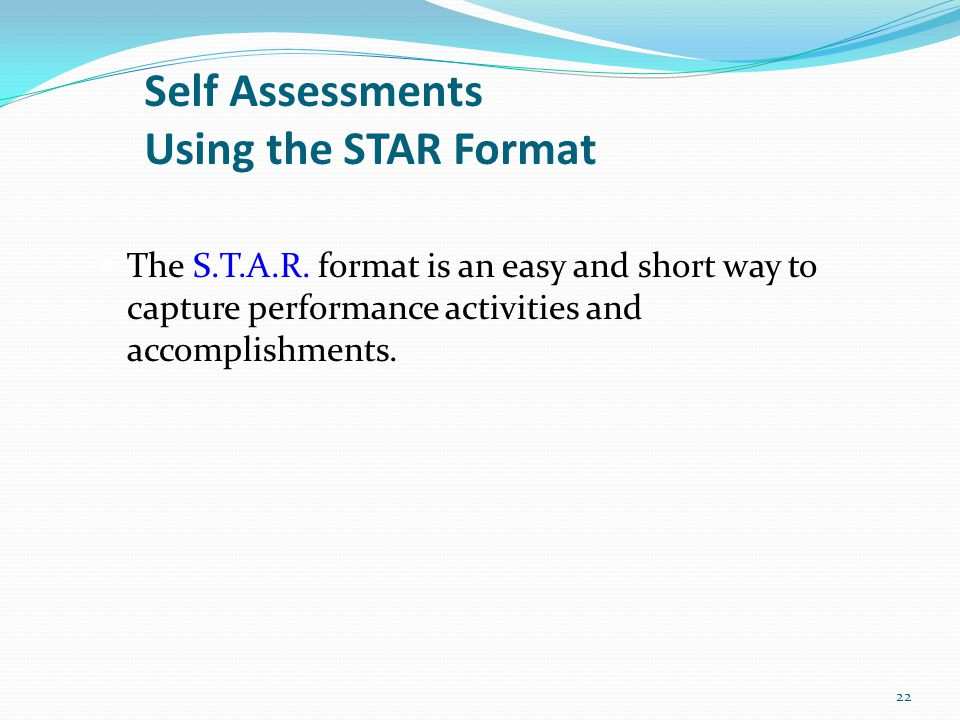 Self Assessments Using the STAR Format The S.T.A.R. format is an easy and short way to capture performance activities and accomplishments. 22