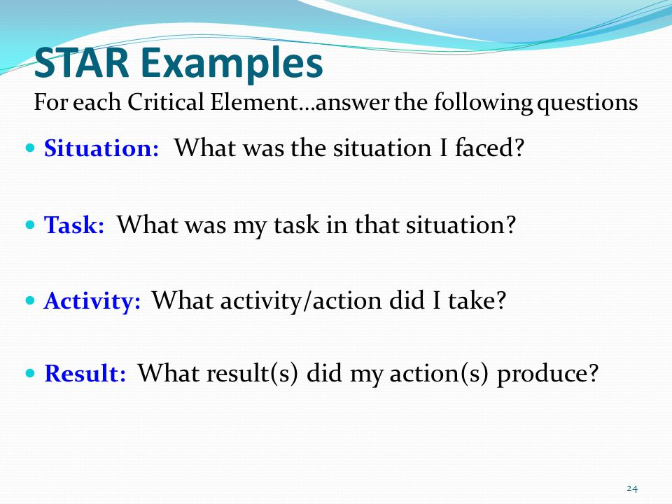 STAR Examples For each Critical Element…answer the following questions Situation: What was the situation I faced.