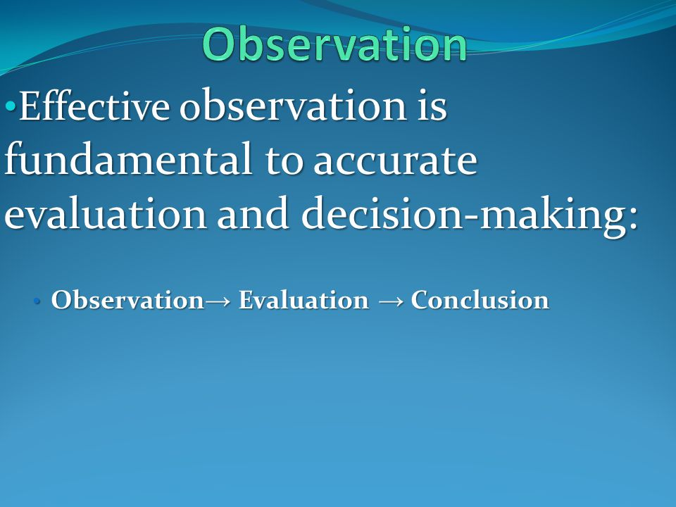Effective o bservation is fundamental to accurate evaluation and decision-making: Effective o bservation is fundamental to accurate evaluation and decision-making: Observation → Evaluation → Conclusion Observation → Evaluation → Conclusion