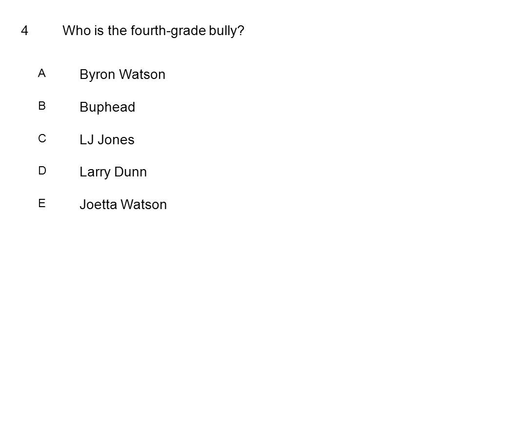 4Who is the fourth-grade bully A Byron Watson B Buphead C LJ Jones D Larry Dunn E Joetta Watson